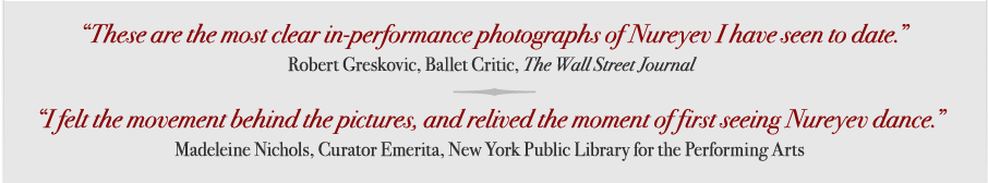 """These are the most clear in-performance photographs of Nureyev I have seen to date."" – Robert Greskovic, Ballet Critic, The Wall Street Journal; ""I felt the movement behind the pictures, and relived the moment of first seeing Nureyev dance."" – Madeleine Nichols, Curator Emerita, New York Public Library for the Performing Arts"